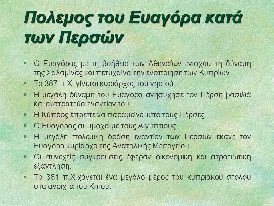 Πολεμος του Ευαγόρα κατά των Περσών  Ο Ευαγόρας με τη βοήθεια των Αθηναίων ενισχύει τη δύναμη της Σαλαμίνας και πετυχαίνει την ενοποίηση των Κυπρίων