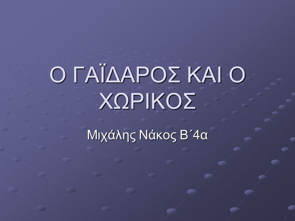 O ΓΑΪΔΑΡΟΣ ΚΑΙ Ο ΧΩΡΙΚΟΣ Μιχάλης Νάκος Β΄4α