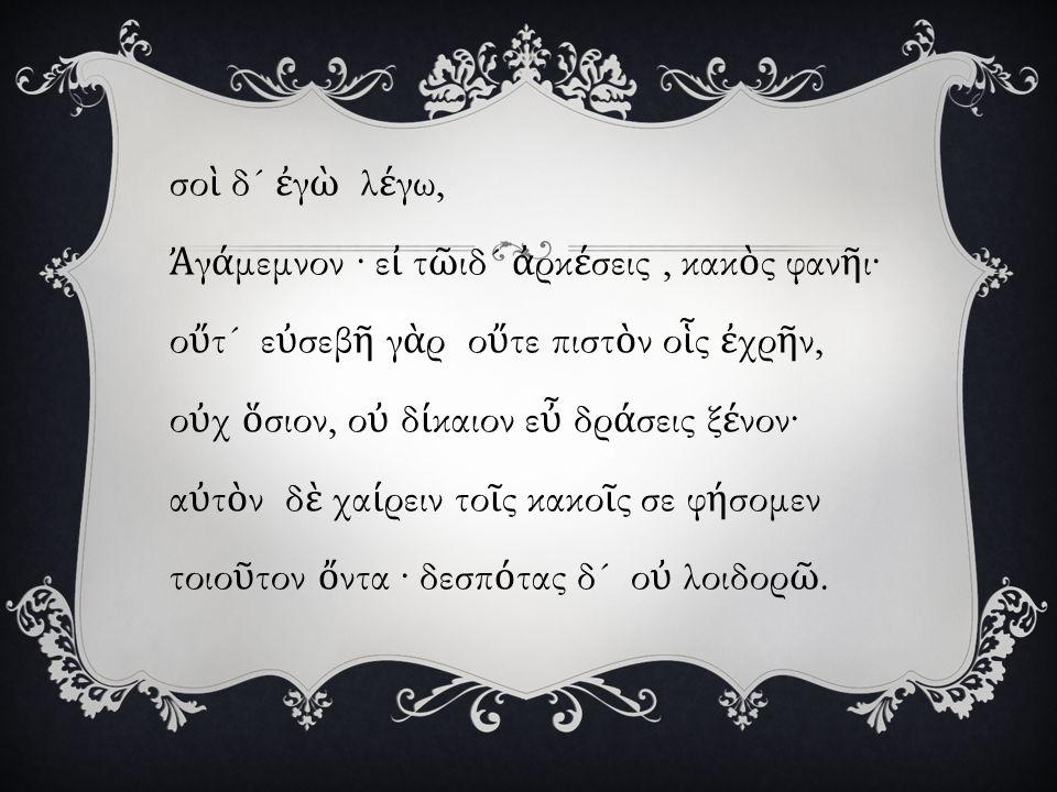 σο ὶ δ ´ ἐ γ ὼ λ έ γω, Ἀ γ ά μεμνον · ε ἰ τ ῶ ιδ ´ ἀ ρκ έ σεις, κακ ὸ ς φαν ῆ ι· ο ὔ τ ´ ε ὐ σεβ ῆ γ ὰ ρ ο ὔ τε πιστ ὸ ν ο ἷ ς ἐ χρ ῆ ν, ο ὐ χ ὅ σιον, ο ὐ δ ί καιον ε ὖ δρ ά σεις ξ έ νον· α ὐ τ ὸ ν δ ὲ χα ί ρειν το ῖ ς κακο ῖ ς σε φ ή σομεν τοιο ῦ τον ὄ ντα · δεσπ ό τας δ ´ ο ὐ λοιδορ ῶ.