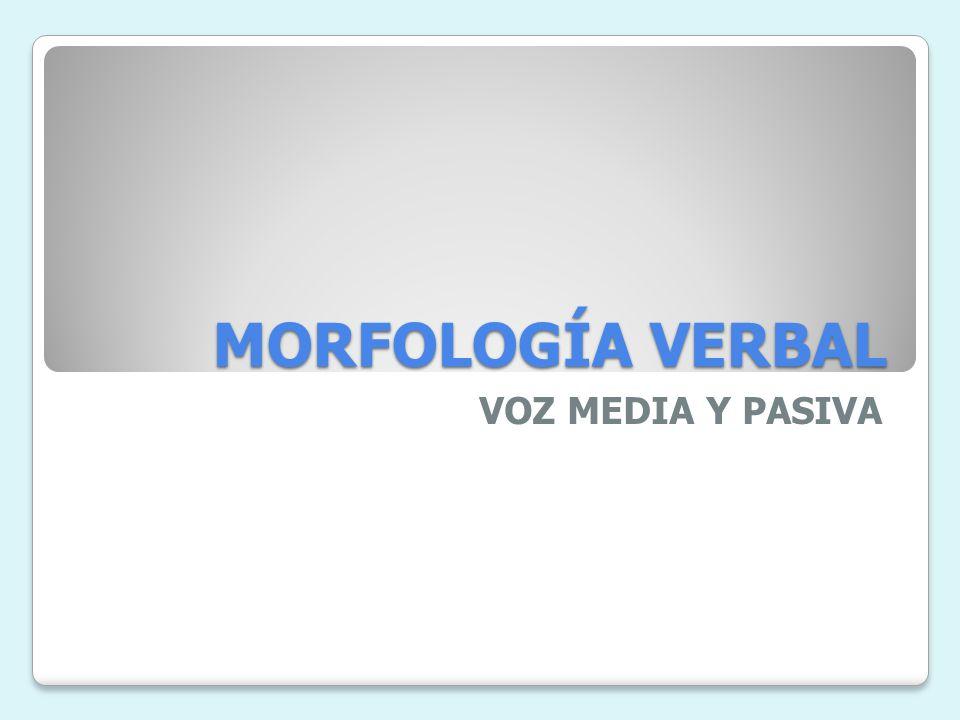 MORFOLOGÍA VERBAL VOZ MEDIA Y PASIVA