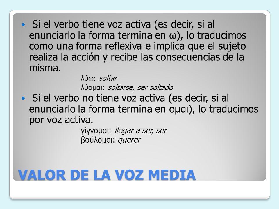 VALOR DE LA VOZ MEDIA Si el verbo tiene voz activa (es decir, si al enunciarlo la forma termina en ω), lo traducimos como una forma reflexiva e implica que el sujeto realiza la acción y recibe las consecuencias de la misma.