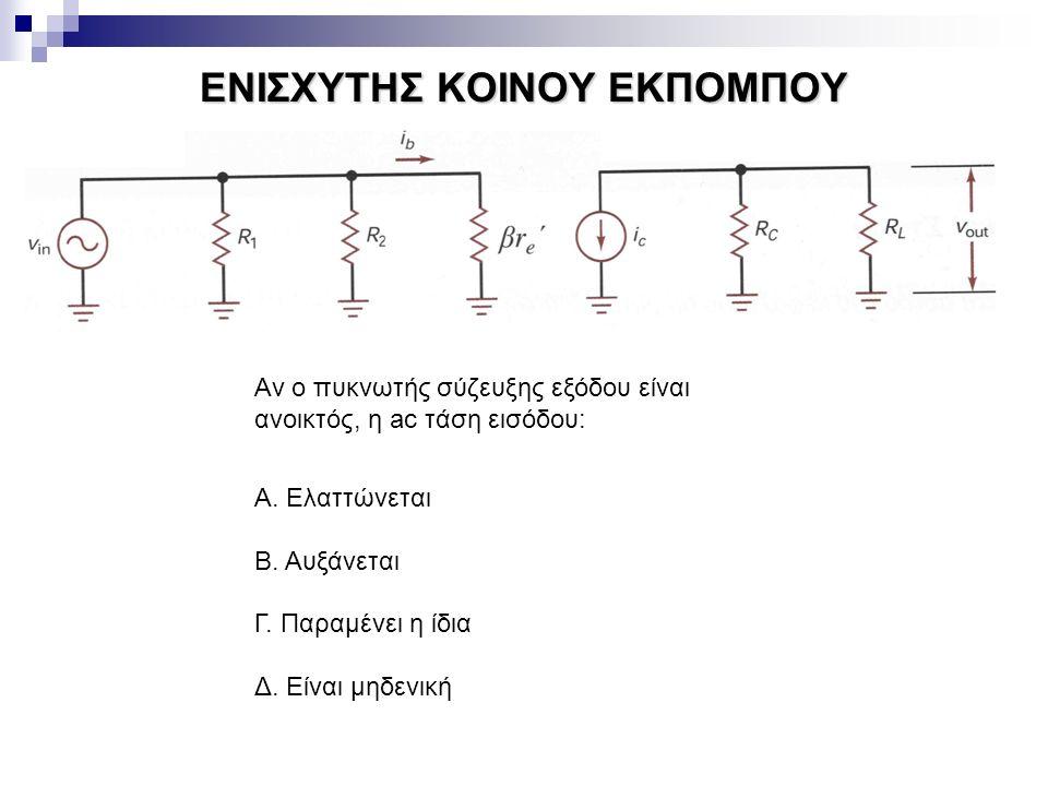 ΕΝΙΣΧΥΤΗΣ ΚΟΙΝΟΥ ΕΚΠΟΜΠΟΥ Αν ο πυκνωτής σύζευξης εξόδου είναι ανοικτός, η ac τάση εισόδου: Α. Ελαττώνεται Β. Αυξάνεται Γ. Παραμένει η ίδια Δ. Είναι μη