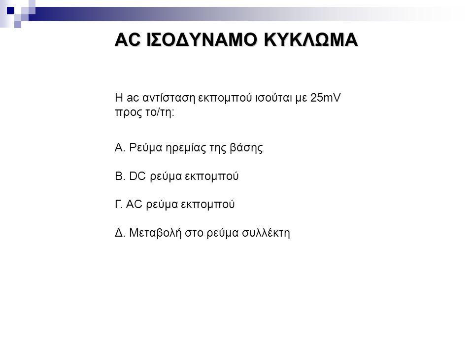 AC ΙΣΟΔΥΝΑΜΟ ΚΥΚΛΩΜΑ Η ac αντίσταση εκπομπού ισούται με 25mV προς το/τη: Α. Ρεύμα ηρεμίας της βάσης Β. DC ρεύμα εκπομπού Γ. AC ρεύμα εκπομπού Δ. Μεταβ
