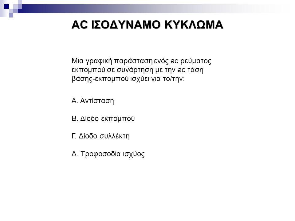 AC ΙΣΟΔΥΝΑΜΟ ΚΥΚΛΩΜΑ Μια γραφική παράσταση ενός ac ρεύματος εκπομπού σε συνάρτηση με την ac τάση βάσης-εκπομπού ισχύει για το/την: Α. Αντίσταση Β. Δίο
