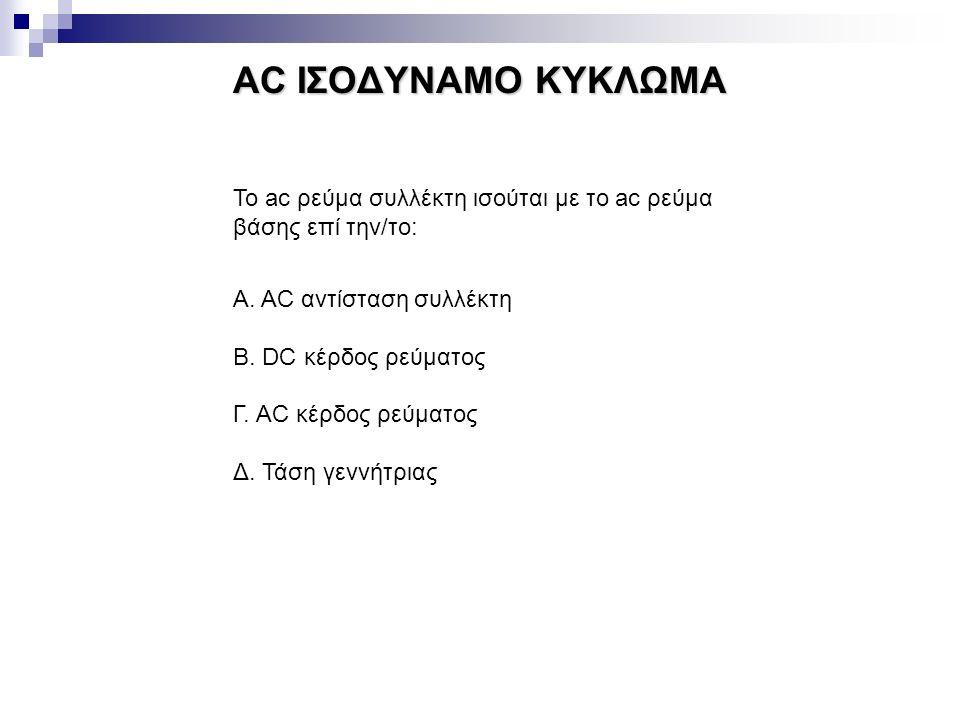 AC ΙΣΟΔΥΝΑΜΟ ΚΥΚΛΩΜΑ Το ac ρεύμα συλλέκτη ισούται με το ac ρεύμα βάσης επί την/το: Α. AC αντίσταση συλλέκτη Β. DC κέρδος ρεύματος Γ. AC κέρδος ρεύματο