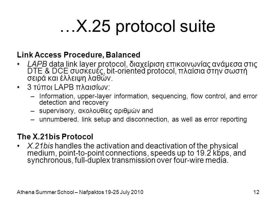 Athena Summer School – Nafpaktos 19-25 July 201012 …Χ.25 protocol suite Link Access Procedure, Balanced LAPB data link layer protocol, διαχείριση επικοινωνίας ανάμεσα στις DTE & DCE συσκευές, bit-oriented protocol, πλαίσια στην σωστή σειρά και έλλειψη λαθών.