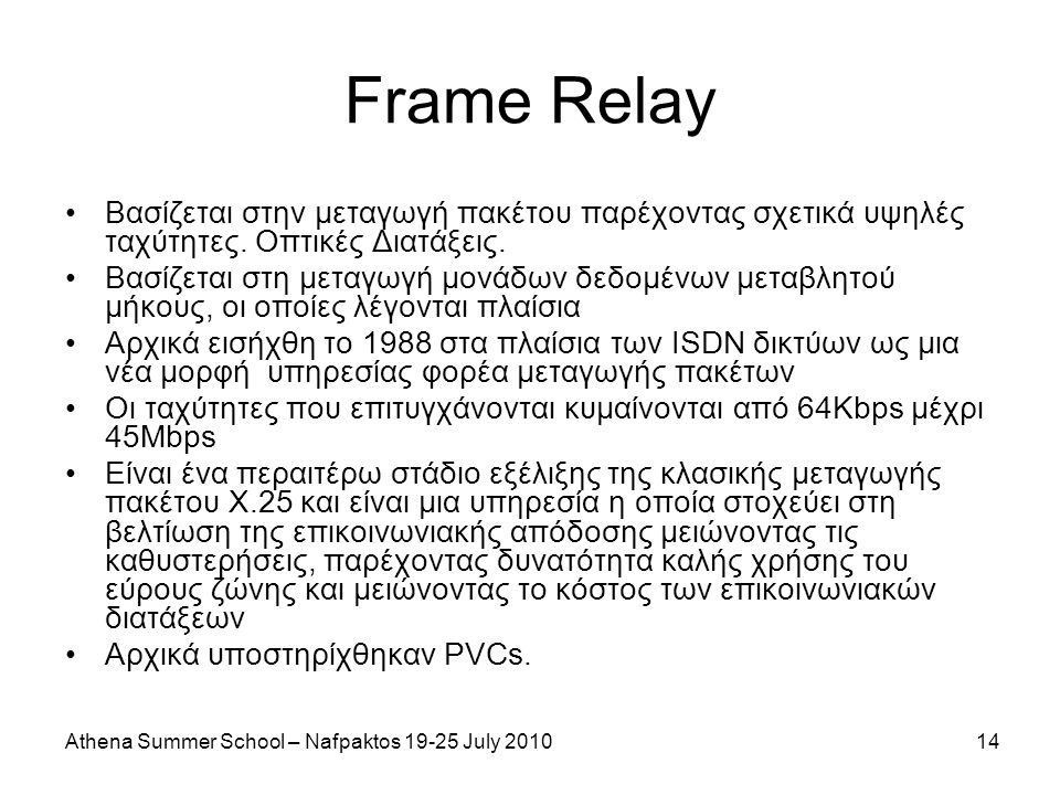 Athena Summer School – Nafpaktos 19-25 July 201014 Frame Relay Βασίζεται στην μεταγωγή πακέτου παρέχοντας σχετικά υψηλές ταχύτητες.
