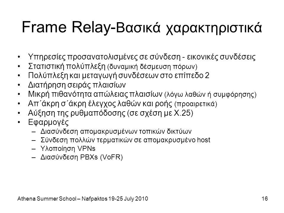 Athena Summer School – Nafpaktos 19-25 July 201016 Frame Relay- Βασικά χαρακτηριστικά Υπηρεσίες προσανατολισμένες σε σύνδεση - εικονικές συνδέσεις Στατιστική πολύπλεξη (δυναμική δέσμευση πόρων) Πολύπλεξη και μεταγωγή συνδέσεων στο επίπεδο 2 Διατήρηση σειράς πλαισίων Μικρή πιθανότητα απώλειας πλαισίων (λόγω λαθών ή συμφόρησης) Απ΄άκρη σ΄άκρη έλεγχος λαθών και ροής (προαιρετικά) Αύξηση της ρυθμαπόδοσης (σε σχέση με Χ.25) Εφαρμογές –Διασύνδεση απομακρυσμένων τοπικών δικτύων –Σύνδεση πολλών τερματικών σε απομακρυσμένο host –Υλοποίηση VPNs –Διασύνδεση PBXs (VoFR)