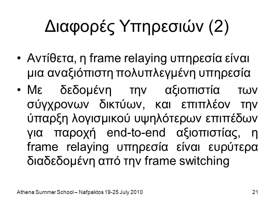 Athena Summer School – Nafpaktos 19-25 July 201021 Διαφορές Υπηρεσιών (2) Αντίθετα, η frame relaying υπηρεσία είναι μια αναξιόπιστη πολυπλεγμένη υπηρε