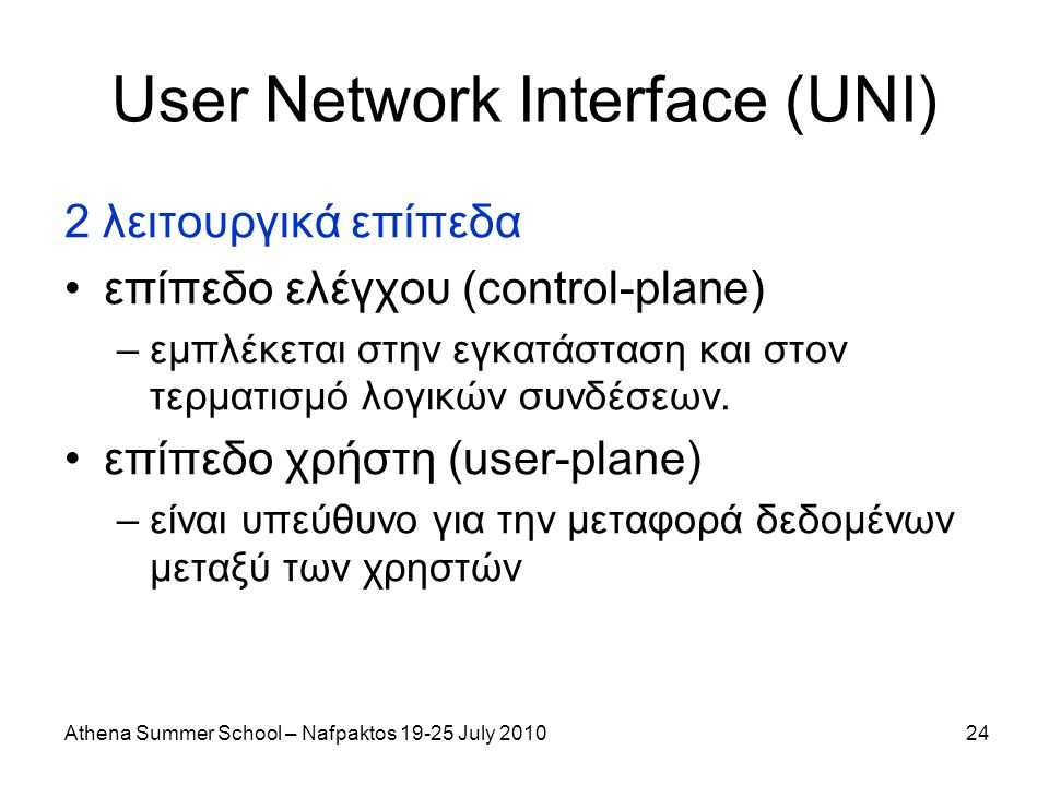 Athena Summer School – Nafpaktos 19-25 July 201024 User Network Interface (UNI) 2 λειτουργικά επίπεδα επίπεδο ελέγχου (control-plane) –εμπλέκεται στην εγκατάσταση και στον τερματισμό λογικών συνδέσεων.
