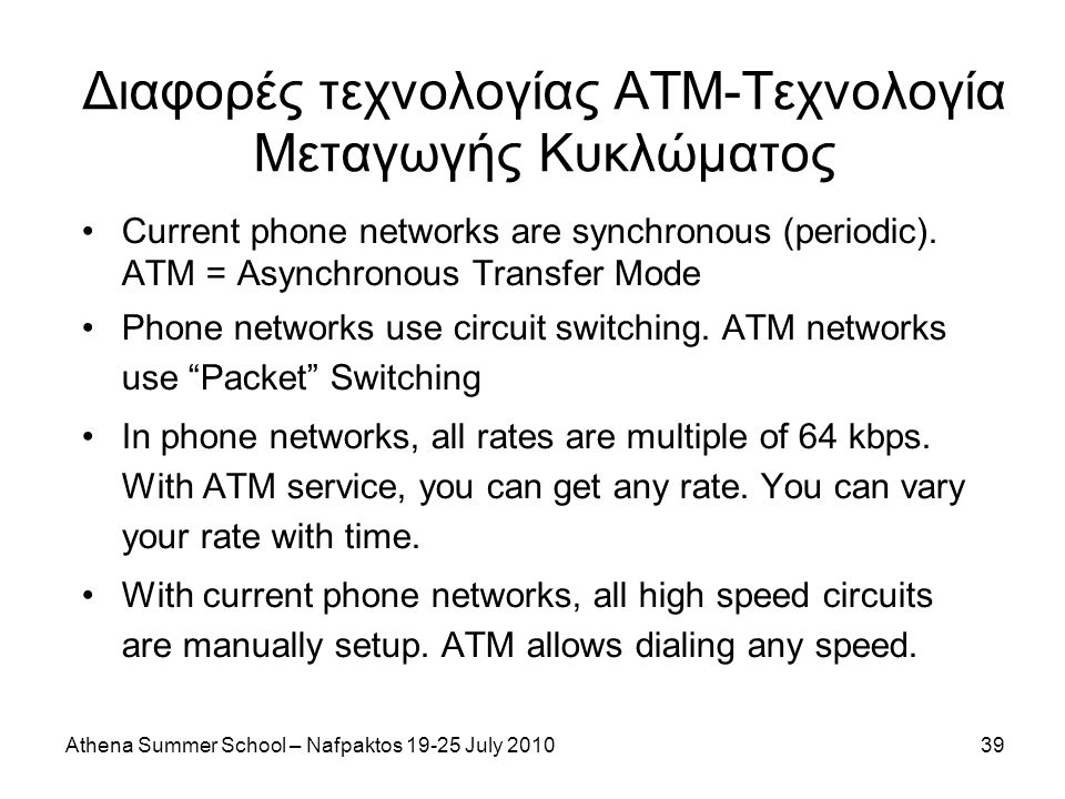 Athena Summer School – Nafpaktos 19-25 July 201039 Διαφορές τεχνολογίας ΑΤΜ-Τεχνολογία Μεταγωγής Κυκλώματος Current phone networks are synchronous (periodic).