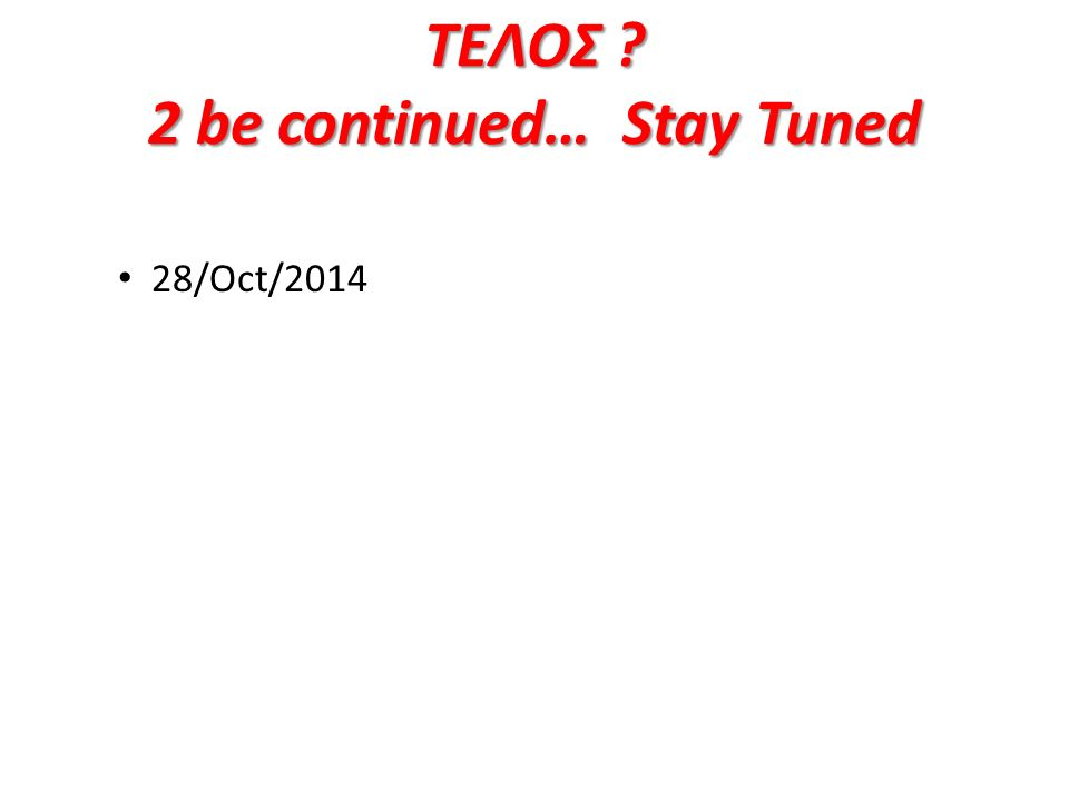ΤΕΛΟΣ 2 be continued… Stay Tuned 28/Oct/2014