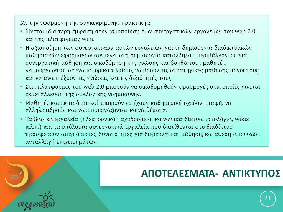 ΑΠΟΤΕΛΕΣΜΑΤΑ - ΑΝΤΙΚΤΥΠΟΣ 23 Με την εφαρμογή της συγκεκριμένης πρακτικής : δίνεται ιδιαίτερη έμφαση στην αξιοποίηση των συνεργατικών εργαλείων του web