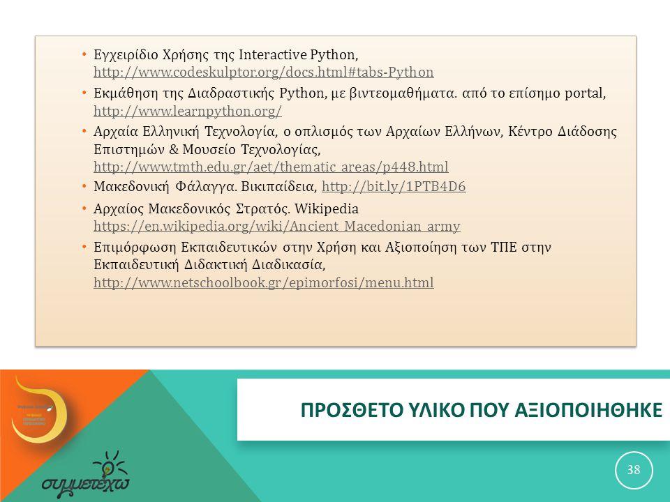 ΠΡΟΣΘΕΤΟ ΥΛΙΚΟ ΠΟΥ ΑΞΙΟΠΟΙΗΘΗΚΕ 38 Εγχειρίδιο Χρήσης της Interactive Python, http://www.codeskulptor.org/docs.html#tabs-Python http://www.codeskulptor.org/docs.html#tabs-Python Εκμάθηση της Διαδραστικής Python, με βιντεομαθήματα.