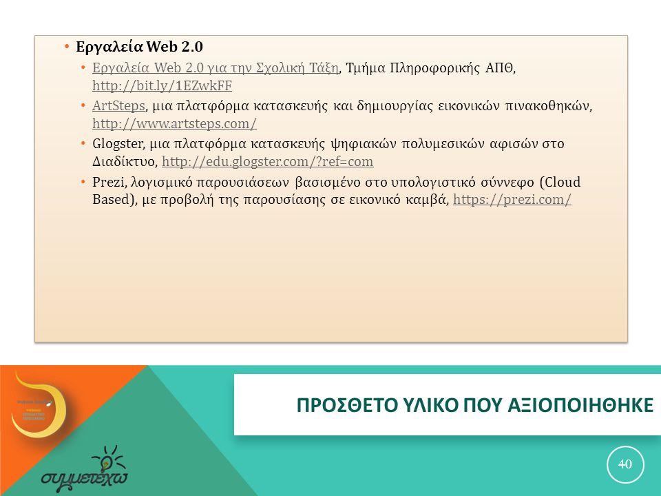 ΠΡΟΣΘΕΤΟ ΥΛΙΚΟ ΠΟΥ ΑΞΙΟΠΟΙΗΘΗΚΕ 40 Εργαλεία Web 2.0 Εργαλεία Web 2.0 για την Σχολική Τάξη, Τμήμα Πληροφορικής ΑΠΘ, http://bit.ly/1EZwkFF Εργαλεία Web 2.0 για την Σχολική Τάξη http://bit.ly/1EZwkFF ArtSteps, μια πλατφόρμα κατασκευής και δημιουργίας εικονικών πινακοθηκών, http://www.artsteps.com/ ArtSteps http://www.artsteps.com/ Glogster, μια πλατφόρμα κατασκευής ψηφιακών πολυμεσικών αφισών στο Διαδίκτυο, http://edu.glogster.com/?ref=comhttp://edu.glogster.com/?ref=com Prezi, λογισμικό παρουσιάσεων βασισμένο στο υπολογιστικό σύννεφο (Cloud Based), με προβολή της παρουσίασης σε εικονικό καμβά, https://prezi.com/https://prezi.com/