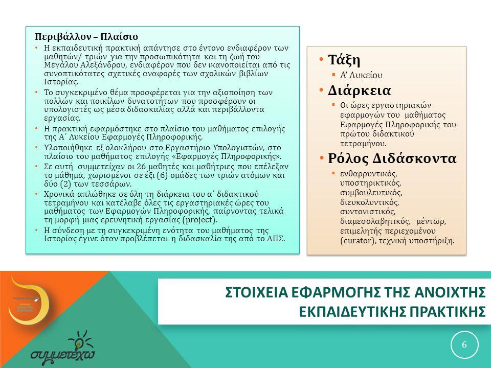ΑΠΟΤΕΛΕΣΜΑΤΑ - ΑΝΤΙΚΤΥΠΟΣ 27 Για μια ιστορική προσέγγιση της εποχής, της προσωπικότητας και της κληρονομιάς του Μεγάλου Αλεξάνδρου όσο γίνεται πιο αποδεσμευμένη από την παραδοσιακή βιβλιοκεντρική και δασκαλοκεντρική διδασκαλία : οι μαθητές εντοπίζουν ιστοριογραφικά κείμενα που αναπλάθουν και ερμηνεύουν το παρελθόν, χωρίς πάντοτε να συμφωνούν μεταξύ τους, επεξεργάζονται κριτικά και ανασυνθέτουν συνοπτικά το περιεχόμενό τους.