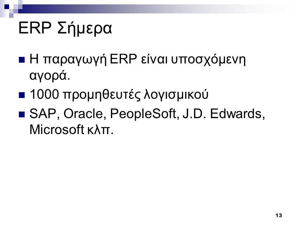 13 ERP Σήμερα Η παραγωγή ERP είναι υποσχόμενη αγορά. 1000 προμηθευτές λογισμικού SAP, Oracle, PeopleSoft, J.D. Edwards, Microsoft κλπ.