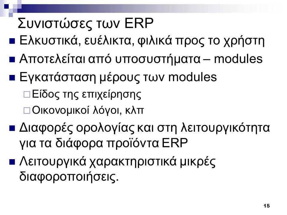 15 Συνιστώσες των ERP Ελκυστικά, ευέλικτα, φιλικά προς το χρήστη Αποτελείται από υποσυστήματα – modules Εγκατάσταση μέρους των modules  Είδος της επι