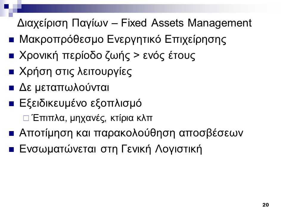 20 Διαχείριση Παγίων – Fixed Assets Management Μακροπρόθεσμο Ενεργητικό Επιχείρησης Χρονική περίοδο ζωής > ενός έτους Χρήση στις λειτουργίες Δε μεταπω