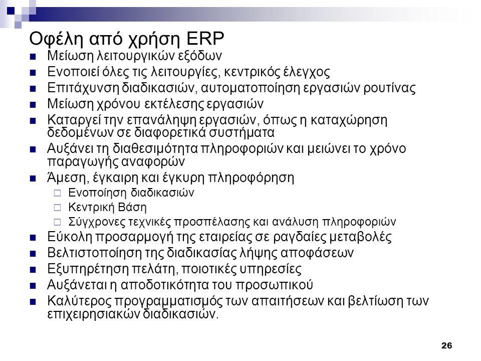 26 Οφέλη από χρήση ERP Μείωση λειτουργικών εξόδων Ενοποιεί όλες τις λειτουργίες, κεντρικός έλεγχος Επιτάχυνση διαδικασιών, αυτοματοποίηση εργασιών ρου