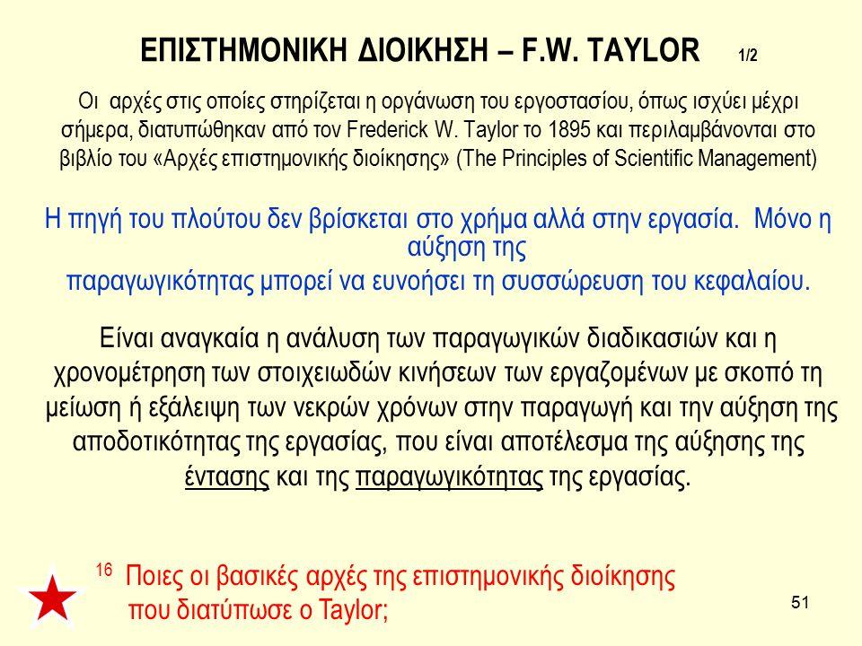 51 ΕΠΙΣΤΗΜΟΝΙΚΗ ΔΙΟΙΚΗΣΗ – F.W. TAYLOR 1/2 Οι αρχές στις οποίες στηρίζεται η οργάνωση του εργοστασίου, όπως ισχύει μέχρι σήμερα, διατυπώθηκαν από τον