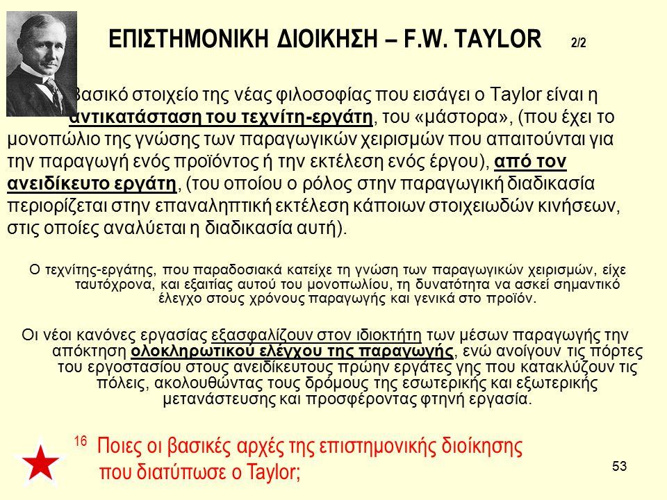 53 ΕΠΙΣΤΗΜΟΝΙΚΗ ΔΙΟΙΚΗΣΗ – F.W. TAYLOR 2/2 Βασικό στοιχείο της νέας φιλοσοφίας που εισάγει ο Taylor είναι η αντικατάσταση του τεχνίτη-εργάτη, του «μάσ
