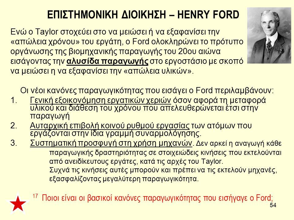 54 ΕΠΙΣΤΗΜΟΝΙΚΗ ΔΙΟΙΚΗΣΗ – HENRY FORD Ενώ ο Taylor στοχεύει στο να μειώσει ή να εξαφανίσει την «απώλεια χρόνου» του εργάτη, ο Ford ολοκληρώνει το πρότ