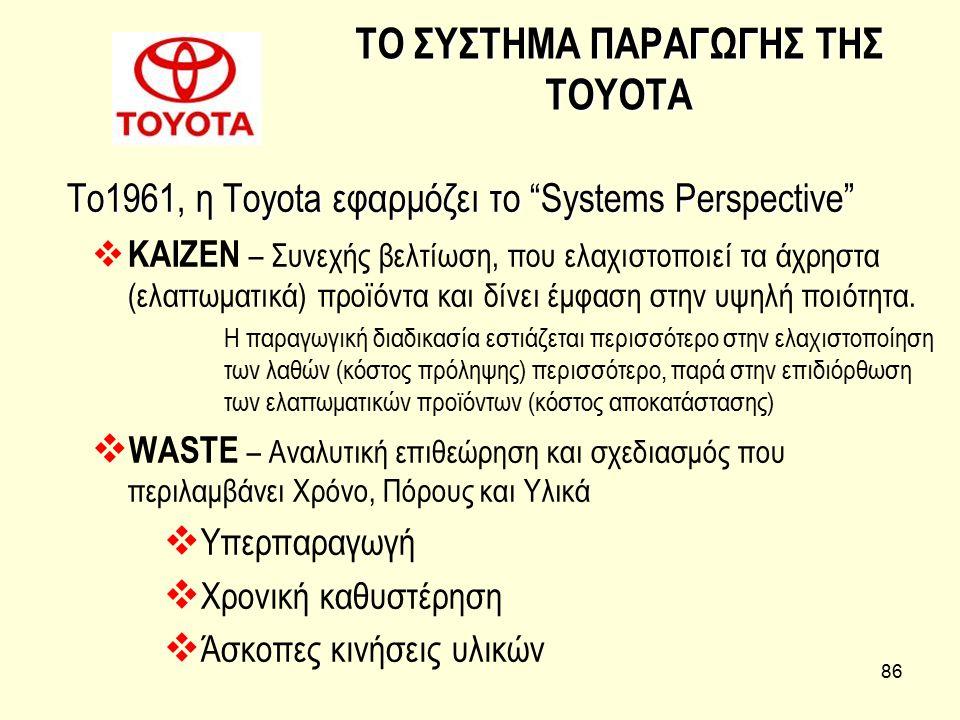 """86 ΤΟ ΣΥΣΤΗΜΑ ΠΑΡΑΓΩΓΗΣ ΤΗΣ ΤΟΥΟΤΑ Το1961, η Toyota εφαρμόζει το """"Systems Perspective""""  KAIZEN – Συνεχής βελτίωση, που ελαχιστοποιεί τα άχρηστα (ελατ"""