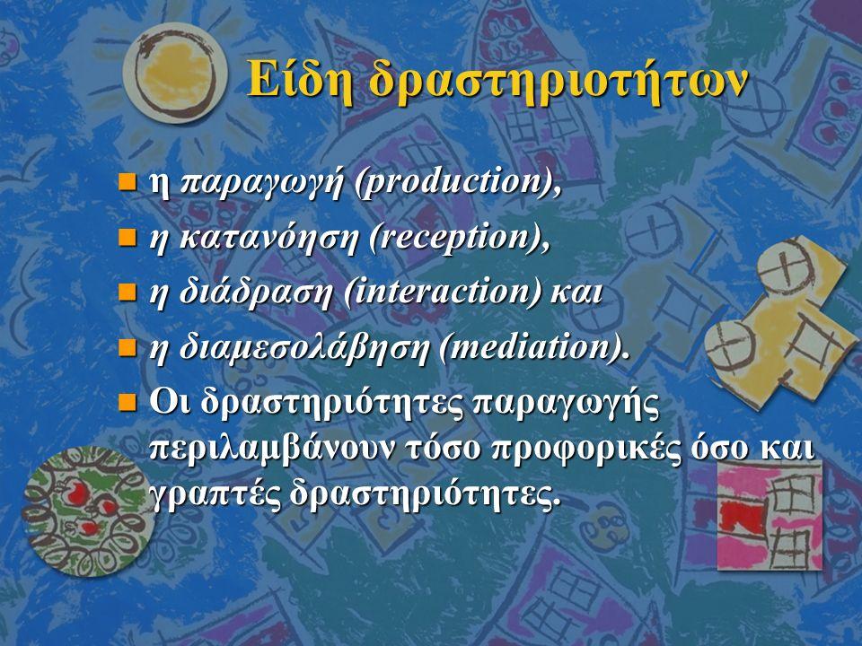 Είδη δραστηριοτήτων n η παραγωγή (production), n η κατανόηση (reception), n η διάδραση (interaction) και n η διαμεσολάβηση (mediation).