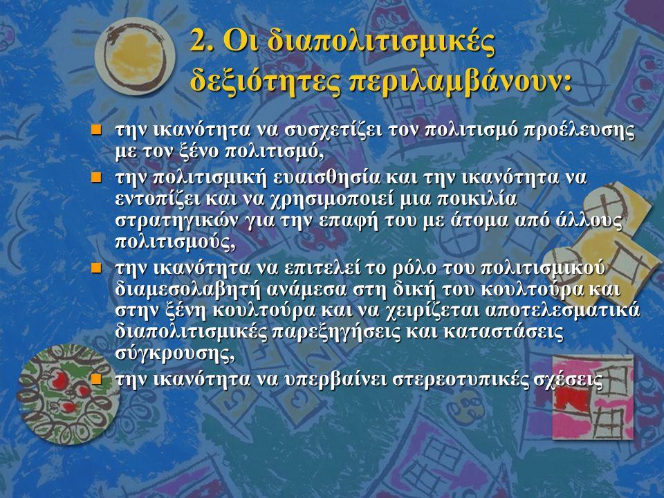 2. Οι διαπολιτισμικές δεξιότητες περιλαμβάνουν: n την ικανότητα να συσχετίζει τον πολιτισμό προέλευσης με τον ξένο πολιτισμό, n την πολιτισμική ευαισθ