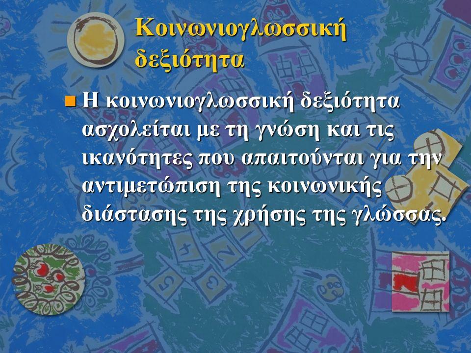 Κοινωνιογλωσσική δεξιότητα n Η κοινωνιογλωσσική δεξιότητα ασχολείται με τη γνώση και τις ικανότητες που απαιτούνται για την αντιμετώπιση της κοινωνικής διάστασης της χρήσης της γλώσσας.