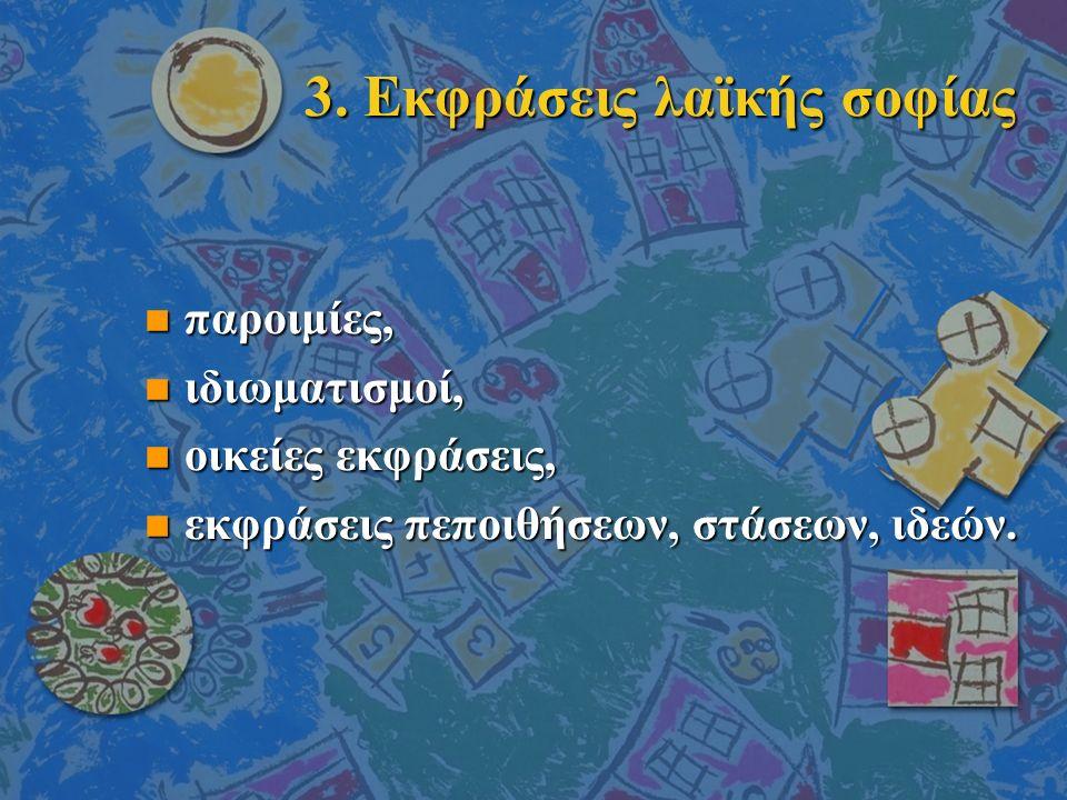 3. Εκφράσεις λαϊκής σοφίας n παροιμίες, n ιδιωματισμοί, n οικείες εκφράσεις, n εκφράσεις πεποιθήσεων, στάσεων, ιδεών.