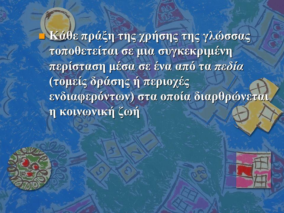 n Κάθε πράξη της χρήσης της γλώσσας τοποθετείται σε μια συγκεκριμένη περίσταση μέσα σε ένα από τα πεδία (τομείς δράσης ή περιοχές ενδιαφερόντων) στα οποία διαρθρώνεται η κοινωνική ζωή