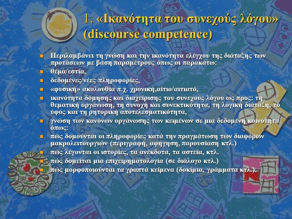1. «Ικανότητα του συνεχούς λόγου» (discourse competence) n Περιλαμβάνει τη γνώση και την ικανότητα ελέγχου της διάταξης των προτάσεων με βάση παραμέτρ