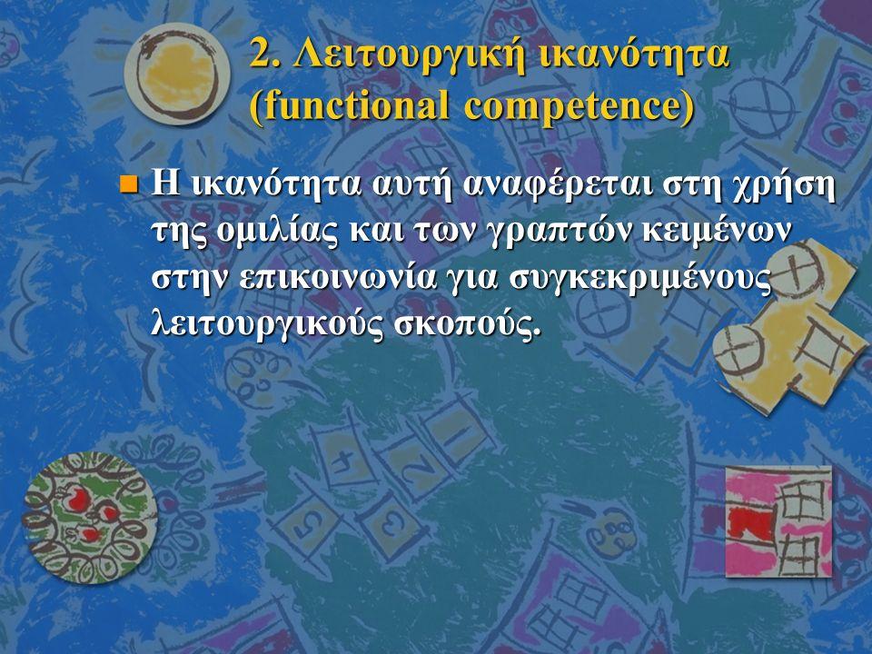 2. Λειτουργική ικανότητα (functional competence) n Η ικανότητα αυτή αναφέρεται στη χρήση της ομιλίας και των γραπτών κειμένων στην επικοινωνία για συγ