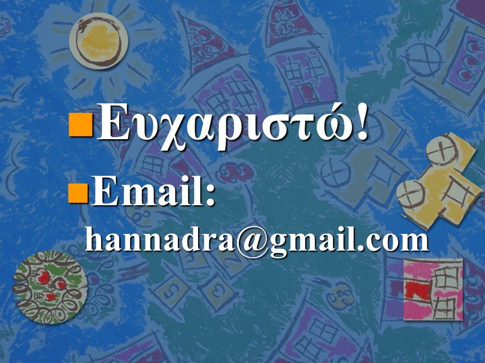 n Ευχαριστώ! n Email: hannadra@gmail.com