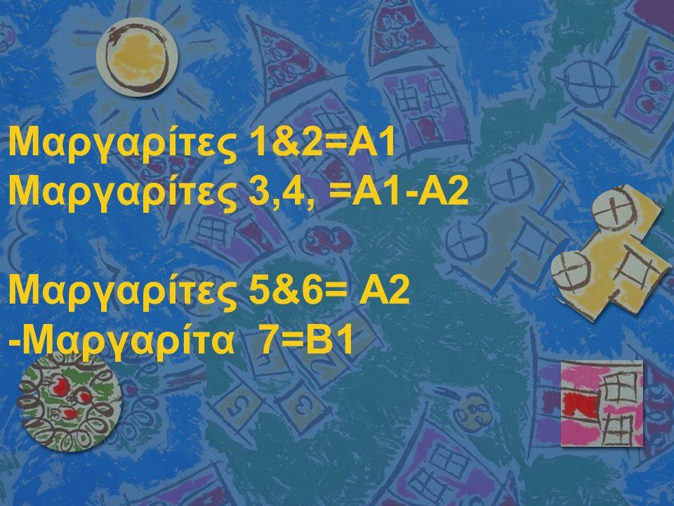 Μαργαρίτες 1&2=Α1 Μαργαρίτες 3,4, =Α1-Α2 Μαργαρίτες 5&6= Α2 -Μαργαρίτα 7=Β1