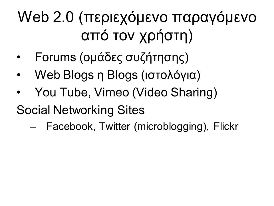 Web 2.0 (περιεχόμενο παραγόμενο από τον χρήστη) Forums (ομάδες συζήτησης) Web Blogs η Blogs (ιστολόγια) You Tube, Vimeo (Video Sharing) Social Networking Sites –Facebook, Twitter (microblogging), Flickr