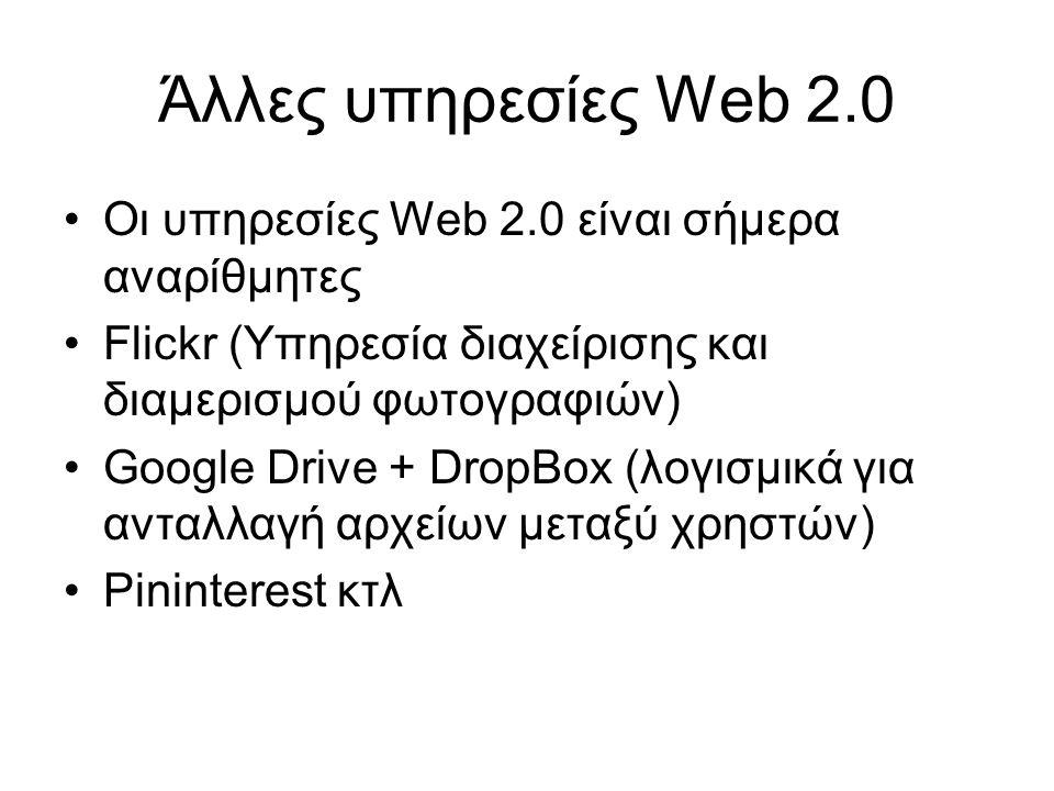 Άλλες υπηρεσίες Web 2.0 Οι υπηρεσίες Web 2.0 είναι σήμερα αναρίθμητες Flickr (Υπηρεσία διαχείρισης και διαμερισμού φωτογραφιών) Google Drive + DropBox (λογισμικά για ανταλλαγή αρχείων μεταξύ χρηστών) Pininterest κτλ