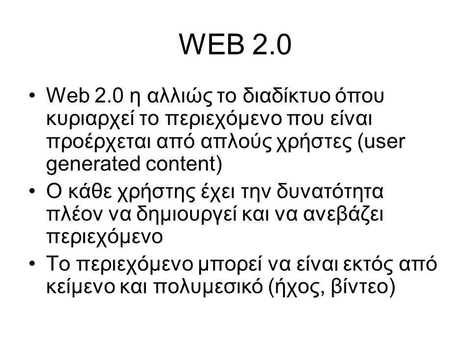 WEB 2.0 Web 2.0 η αλλιώς το διαδίκτυο όπου κυριαρχεί το περιεχόμενο που είναι προέρχεται από απλούς χρήστες (user generated content) O κάθε χρήστης έχει την δυνατότητα πλέον να δημιουργεί και να ανεβάζει περιεχόμενο Το περιεχόμενο μπορεί να είναι εκτός από κείμενο και πολυμεσικό (ήχος, βίντεο)