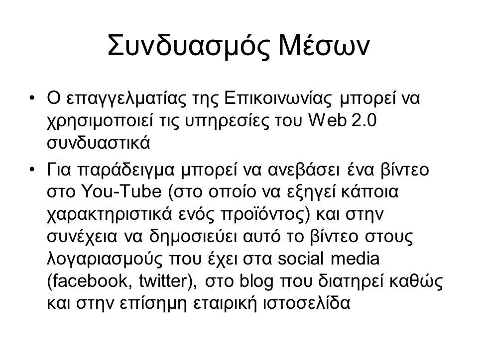 Συνδυασμός Μέσων Ο επαγγελματίας της Επικοινωνίας μπορεί να χρησιμοποιεί τις υπηρεσίες του Web 2.0 συνδυαστικά Για παράδειγμα μπορεί να ανεβάσει ένα βίντεο στο You-Tube (στο οποίο να εξηγεί κάποια χαρακτηριστικά ενός προϊόντος) και στην συνέχεια να δημοσιεύει αυτό το βίντεο στους λογαριασμούς που έχει στα social media (facebook, twitter), στο blog που διατηρεί καθώς και στην επίσημη εταιρική ιστοσελίδα