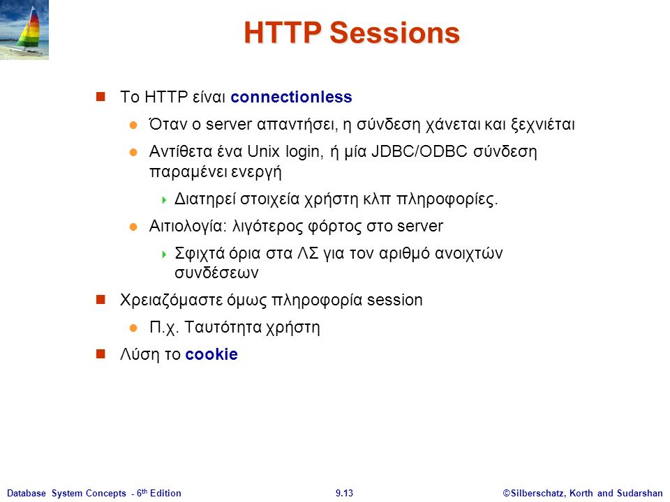 ©Silberschatz, Korth and Sudarshan9.13Database System Concepts - 6 th Edition HTTP Sessions Το HTTP είναι connectionless Όταν ο server απαντήσει, η σύνδεση χάνεται και ξεχνιέται Αντίθετα ένα Unix login, ή μία JDBC/ODBC σύνδεση παραμένει ενεργή  Διατηρεί στοιχεία χρήστη κλπ πληροφορίες.
