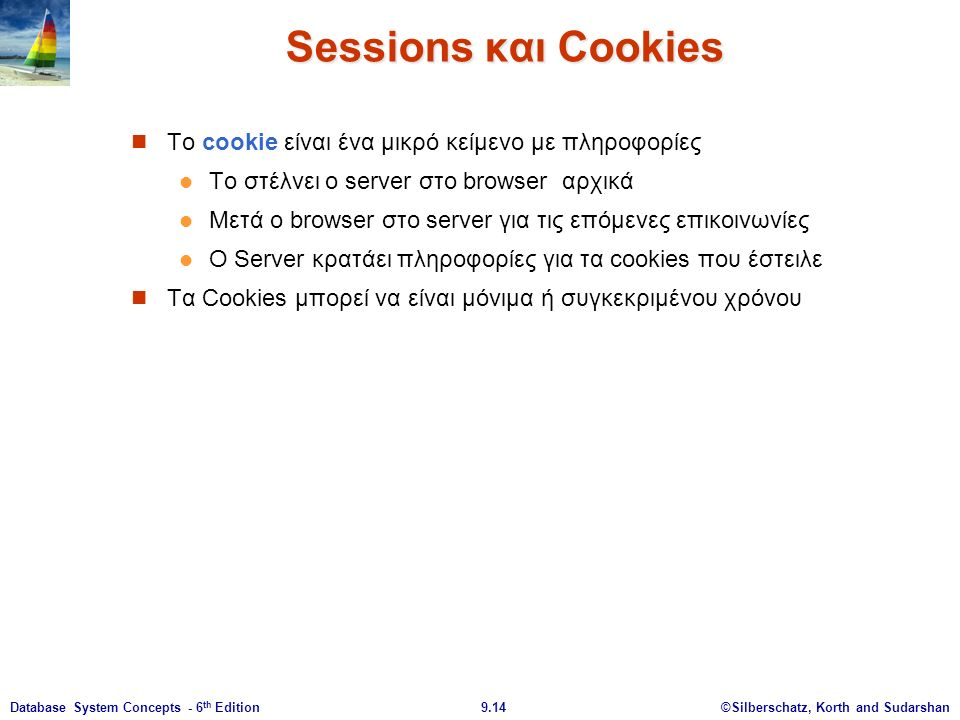 ©Silberschatz, Korth and Sudarshan9.14Database System Concepts - 6 th Edition Sessions και Cookies Το cookie είναι ένα μικρό κείμενο με πληροφορίες Το στέλνει ο server στο browser αρχικά Μετά ο browser στο server για τις επόμενες επικοινωνίες Ο Server κρατάει πληροφορίες για τα cookies που έστειλε Τα Cookies μπορεί να είναι μόνιμα ή συγκεκριμένου χρόνου