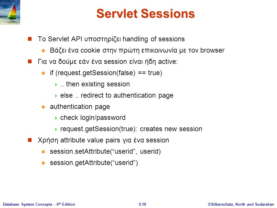 ©Silberschatz, Korth and Sudarshan9.18Database System Concepts - 6 th Edition Servlet Sessions Το Servlet API υποστηρίζει handling of sessions Βάζει ένα cookie στην πρώτη επικοινωνία με τον browser Για να δούμε εάν ένα session είναι ήδη active: if (request.getSession(false) == true) ..