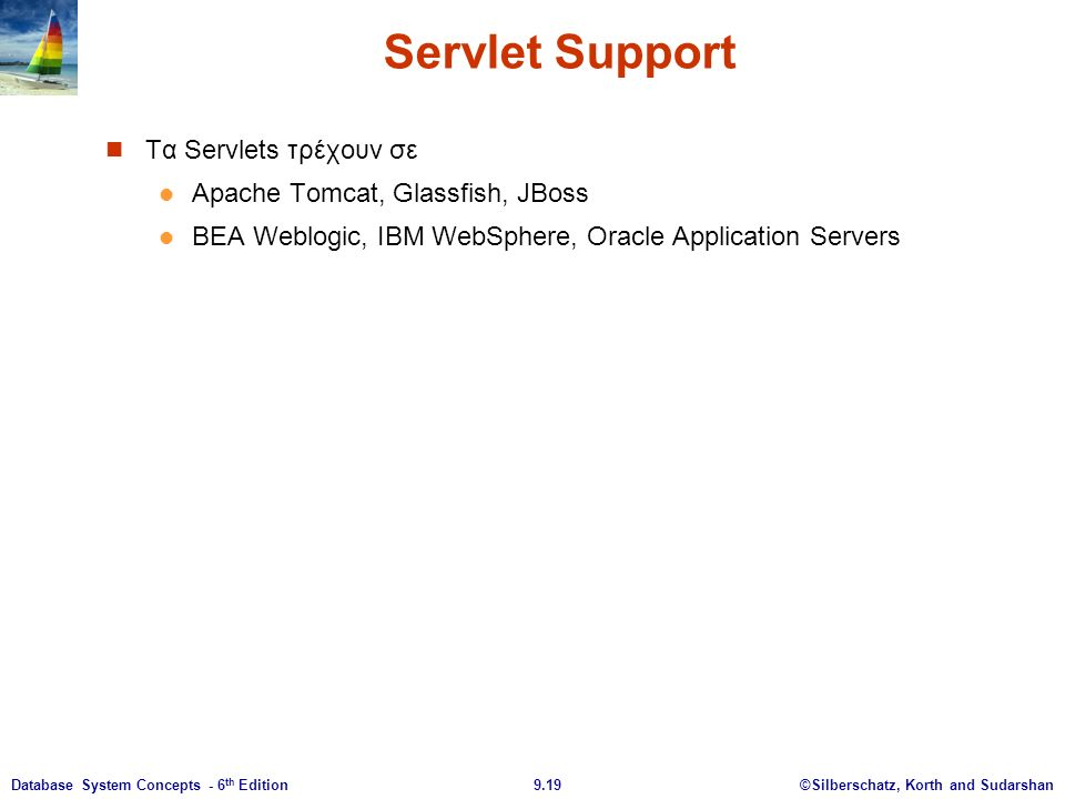 ©Silberschatz, Korth and Sudarshan9.19Database System Concepts - 6 th Edition Servlet Support Τα Servlets τρέχουν σε Apache Tomcat, Glassfish, JBoss BEA Weblogic, IBM WebSphere, Oracle Application Servers