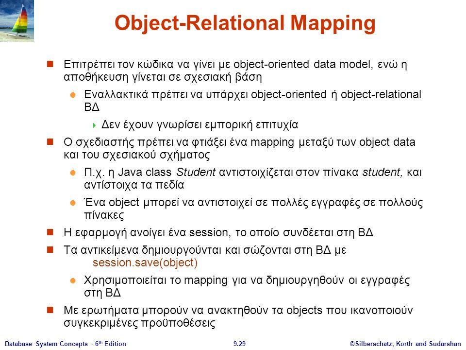 ©Silberschatz, Korth and Sudarshan9.29Database System Concepts - 6 th Edition Object-Relational Mapping Επιτρέπει τον κώδικα να γίνει με object-oriented data model, ενώ η αποθήκευση γίνεται σε σχεσιακή βάση Εναλλακτικά πρέπει να υπάρχει object-oriented ή object-relational ΒΔ  Δεν έχουν γνωρίσει εμπορική επιτυχία Ο σχεδιαστής πρέπει να φτιάξει ένα mapping μεταξύ των object data και του σχεσιακού σχήματος Π.χ.