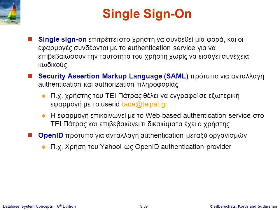 ©Silberschatz, Korth and Sudarshan9.39Database System Concepts - 6 th Edition Single Sign-On Single sign-on επιτρέπει στο χρήστη να συνδεθεί μία φορά, και οι εφαρμογές συνδέονται με το authentication service για να επιβεβαιώσουν την ταυτότητα του χρήστη χωρίς να εισάγει συνέχεια κωδικούς Security Assertion Markup Language (SAML) πρότυπο για ανταλλαγή authentication και authorization πληροφορίας Π.χ.