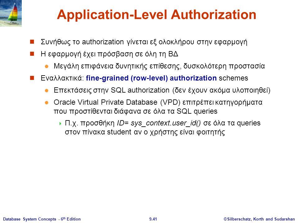 ©Silberschatz, Korth and Sudarshan9.41Database System Concepts - 6 th Edition Application-Level Authorization Συνήθως το authorization γίνεται εξ ολοκλήρου στην εφαρμογή Η εφαρμογή έχει πρόσβαση σε όλη τη ΒΔ Μεγάλη επιφάνεια δυνητικής επίθεσης, δυσκολότερη προστασία Εναλλακτικά: fine-grained (row-level) authorization schemes Επεκτάσεις στην SQL authorization (δεν έχουν ακόμα υλοποιηθεί) Oracle Virtual Private Database (VPD) επιτρέπει κατηγορήματα που προστίθενται διάφανα σε όλα τα SQL queries  Π.χ.