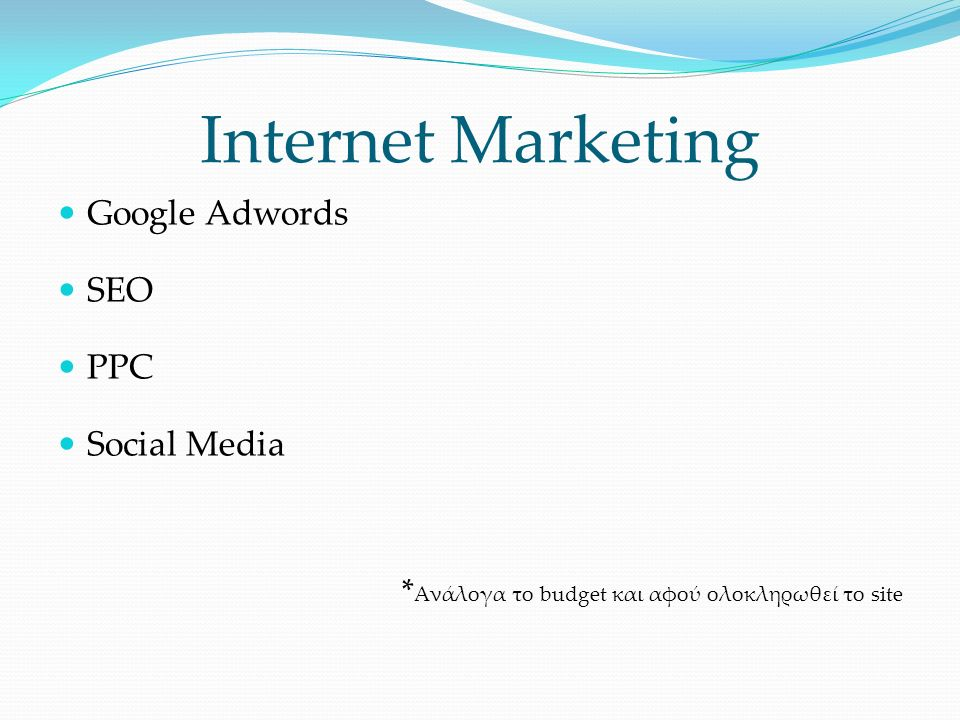 Internet Marketing Google Adwords SEO PPC Social Media * Ανάλογα το budget και αφού ολοκληρωθεί το site