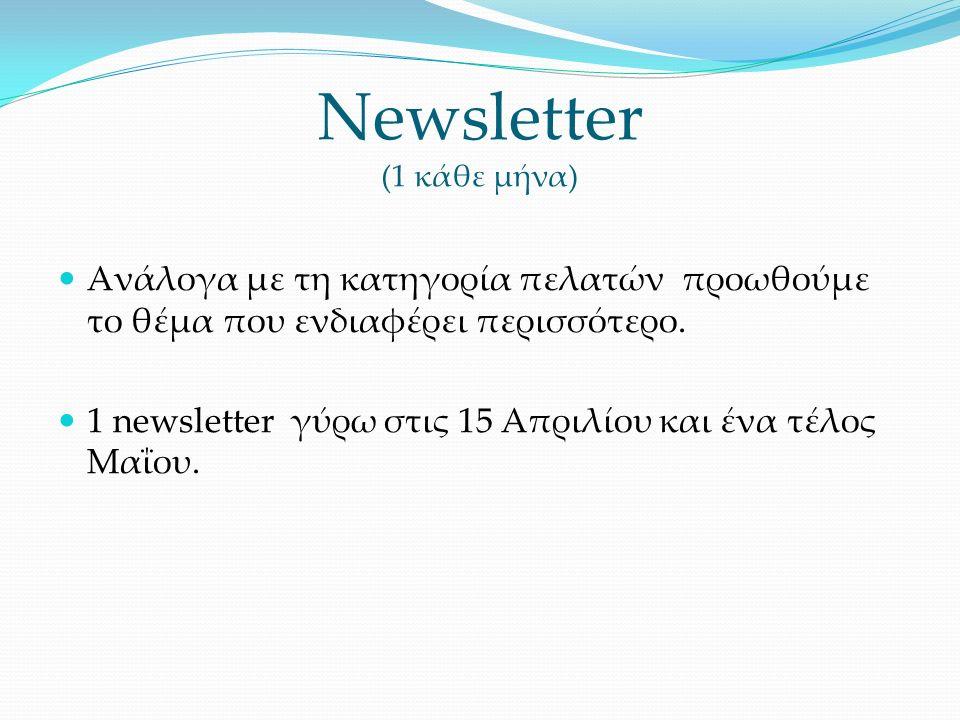 Newsletter (1 κάθε μήνα) Ανάλογα με τη κατηγορία πελατών προωθούμε το θέμα που ενδιαφέρει περισσότερο.